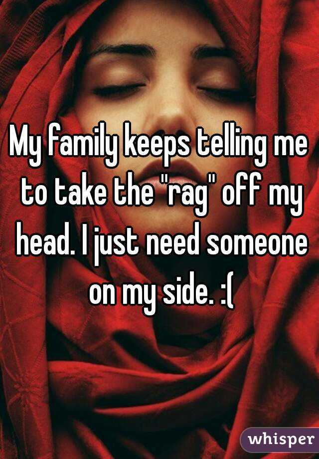 """My family keeps telling me to take the """"rag"""" off my head. I just need someone on my side. :("""