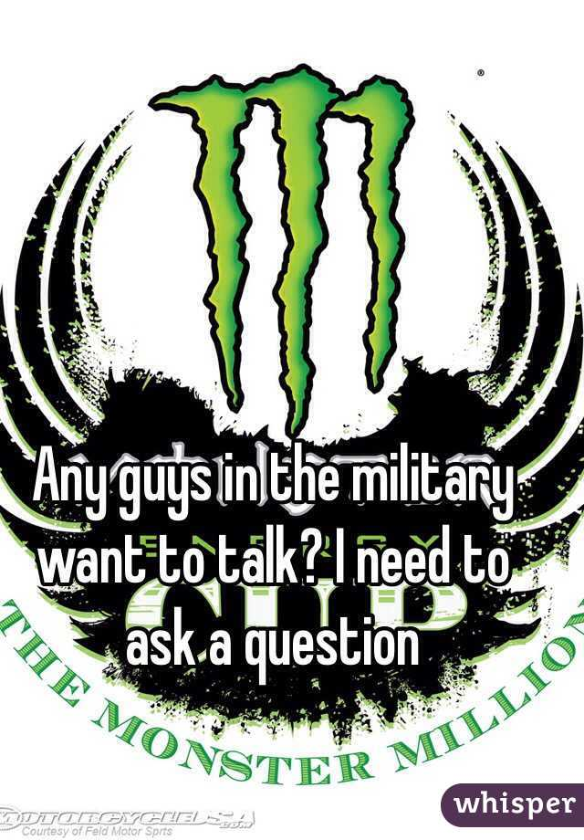 Any guys in the military want to talk? I need to ask a question