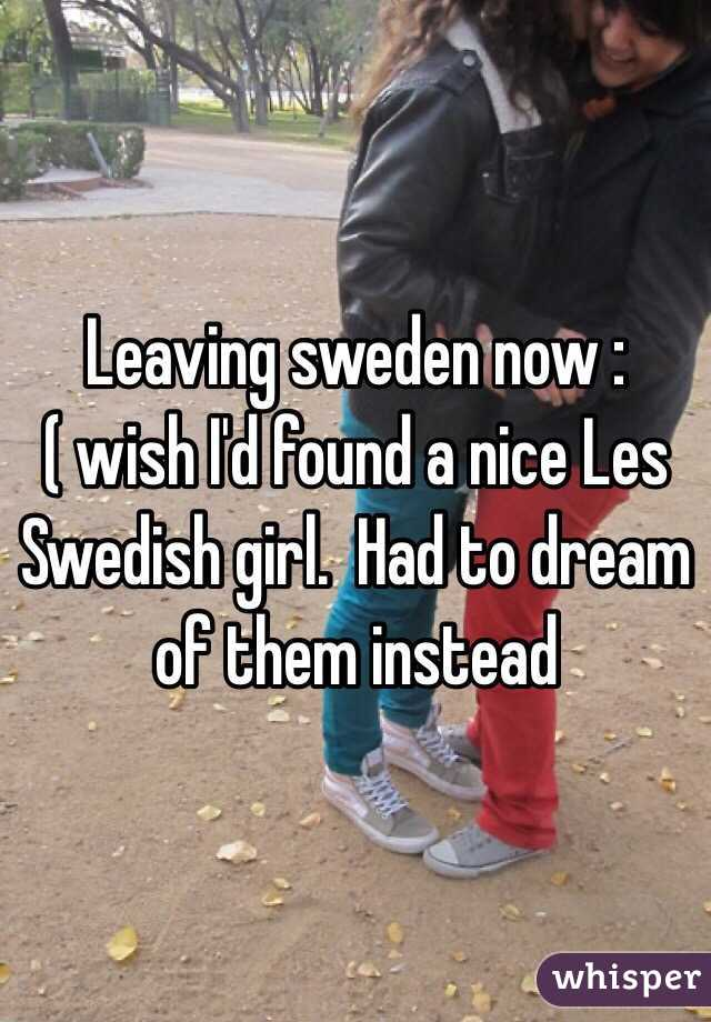 Leaving sweden now :( wish I'd found a nice Les Swedish girl.  Had to dream of them instead