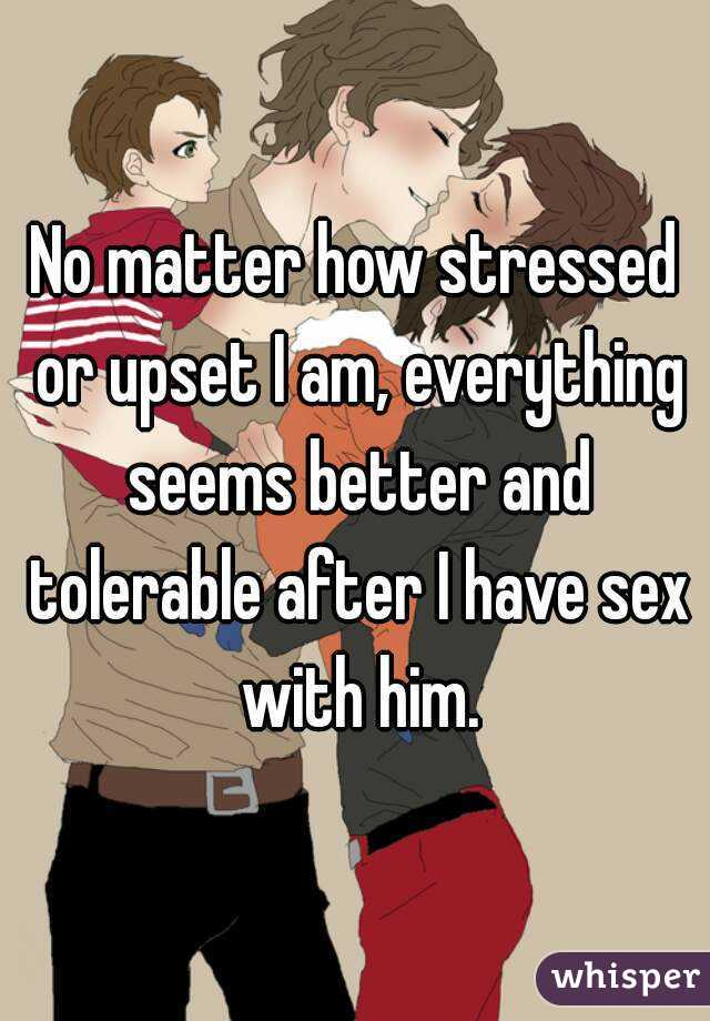 No matter how stressed or upset I am, everything seems better and tolerable after I have sex with him.