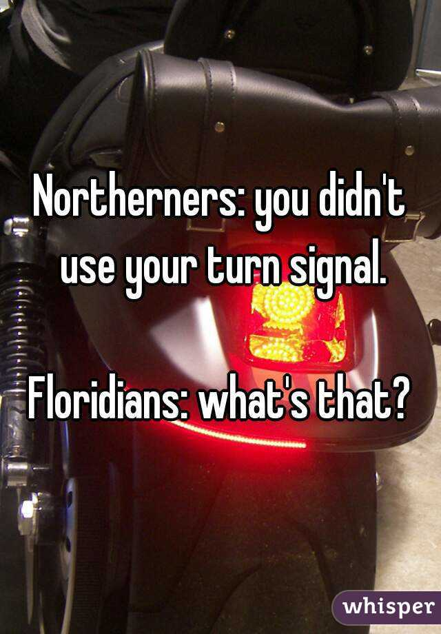 Northerners: you didn't use your turn signal.  Floridians: what's that?
