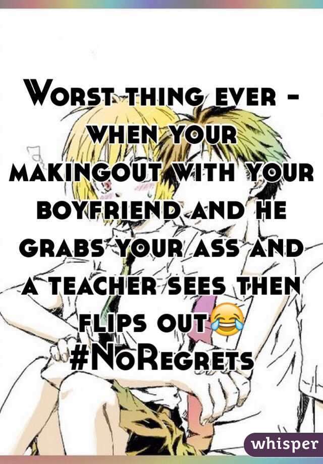 Worst thing ever -when your makingout with your boyfriend and he grabs your ass and a teacher sees then flips out😂#NoRegrets