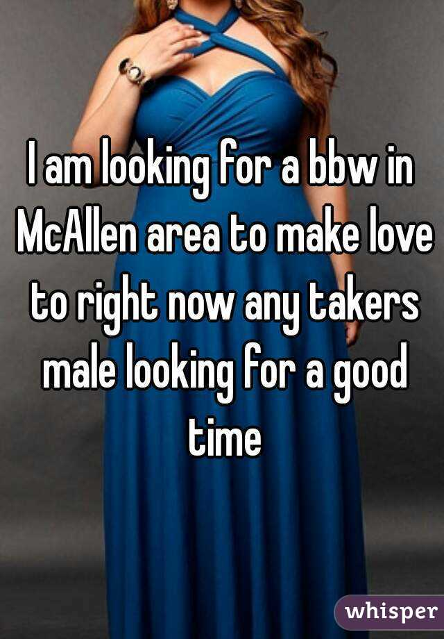 I am looking for a bbw in McAllen area to make love to right now any takers male looking for a good time