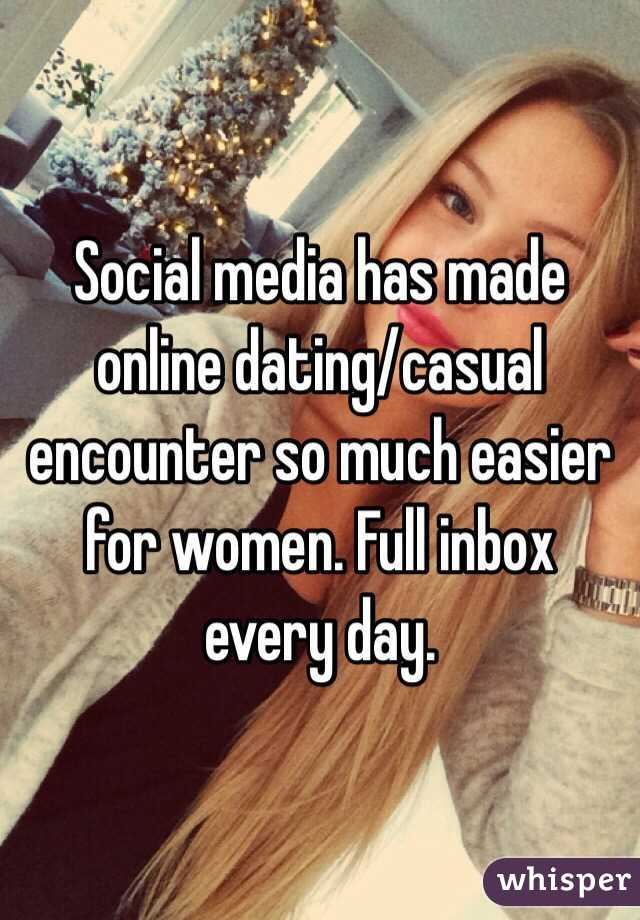 Social media has made online dating/casual encounter so much easier for women. Full inbox every day.
