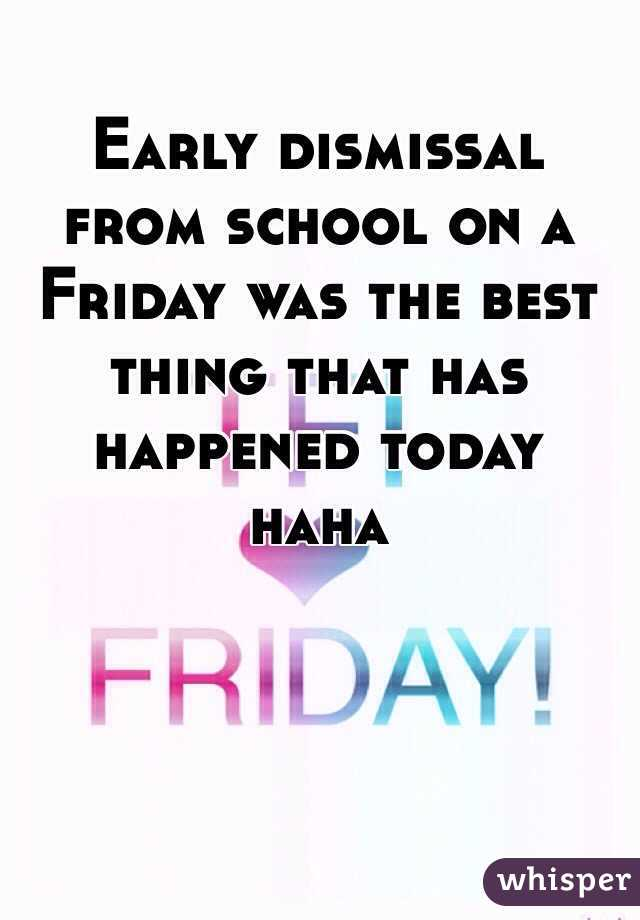 Early dismissal from school on a Friday was the best thing that has happened today haha