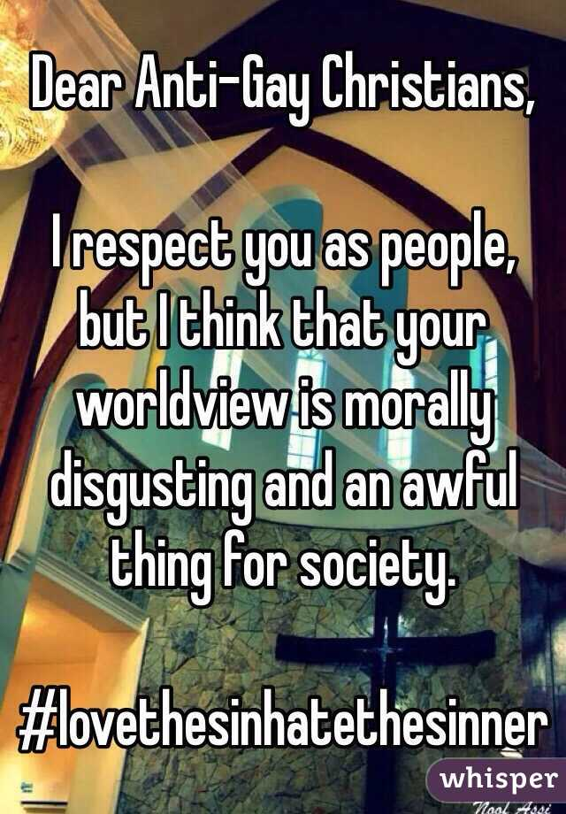 Dear Anti-Gay Christians,  I respect you as people, but I think that your worldview is morally disgusting and an awful thing for society.  #lovethesinhatethesinner
