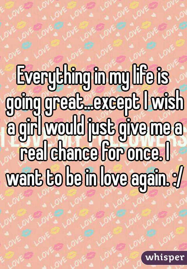 Everything in my life is going great...except I wish a girl would just give me a real chance for once. I want to be in love again. :/