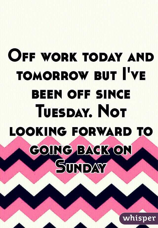 Off work today and tomorrow but I've been off since Tuesday. Not looking forward to going back on Sunday