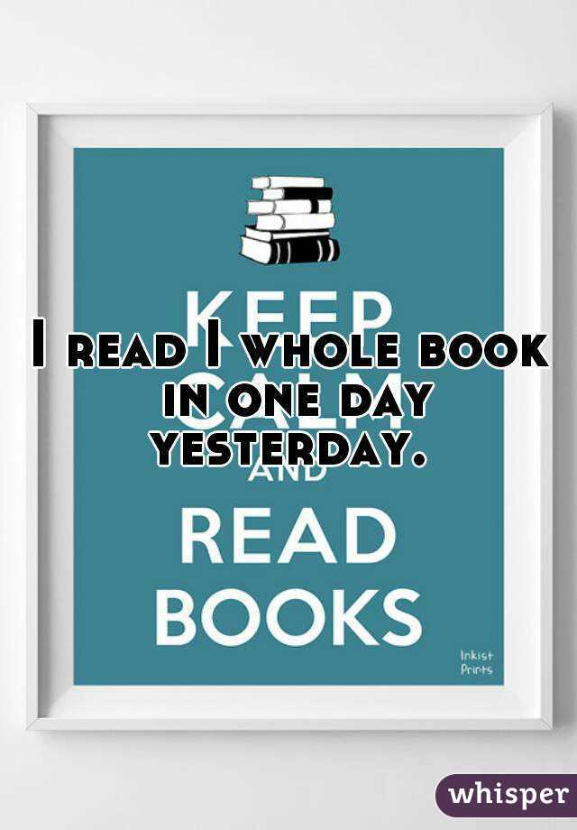 I read I whole book in one day yesterday.