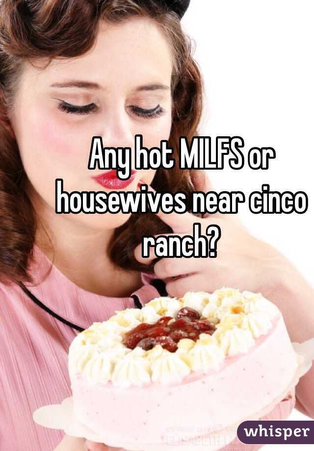 Any hot MILFS or housewives near cinco ranch?