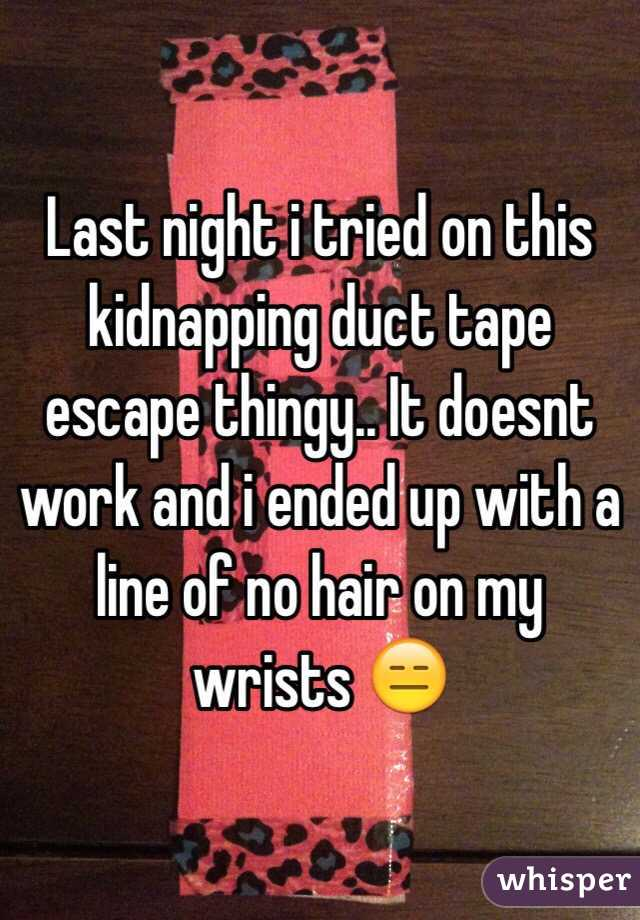 Last night i tried on this kidnapping duct tape escape thingy.. It doesnt work and i ended up with a line of no hair on my wrists 😑