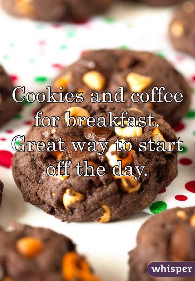 Cookies and coffee for breakfast.  Great way to start off the day.