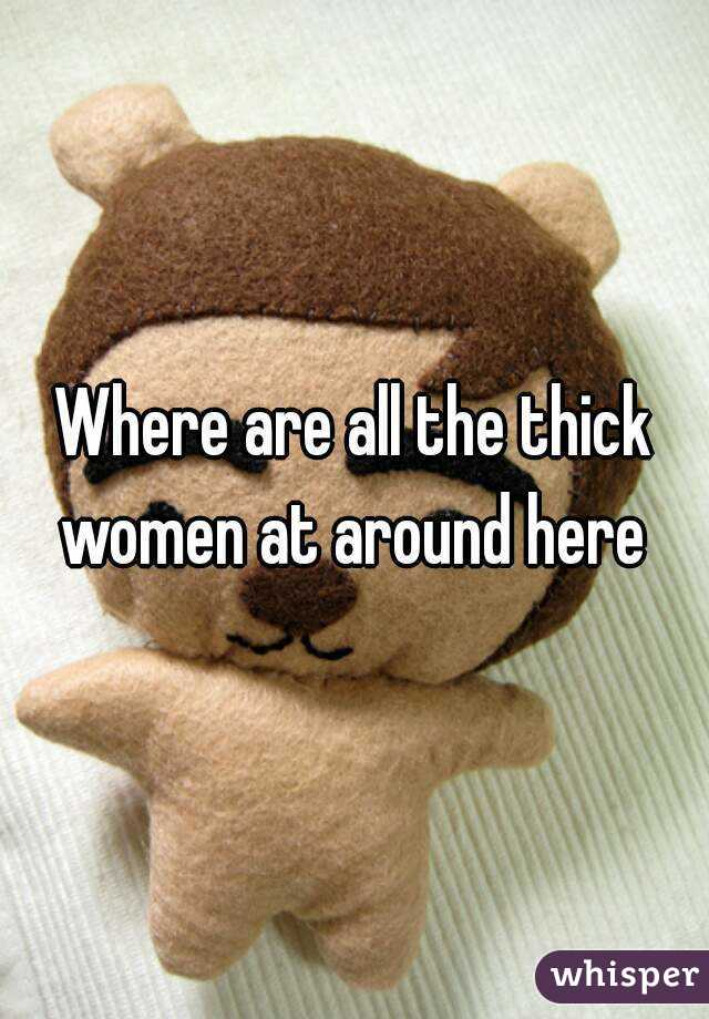 Where are all the thick women at around here