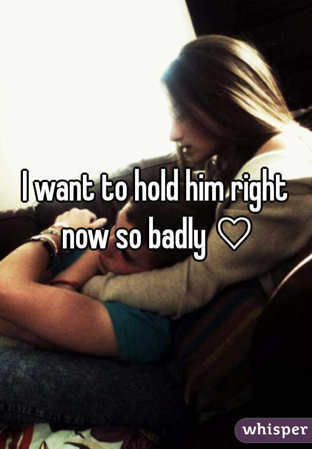 I want to hold him right now so badly ♡
