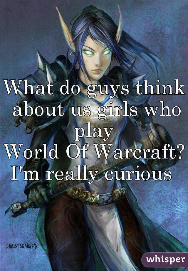 What do guys think about us girls who play  World Of Warcraft? I'm really curious