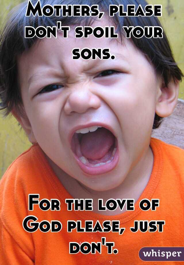 Mothers, please don't spoil your sons.        For the love of God please, just don't.