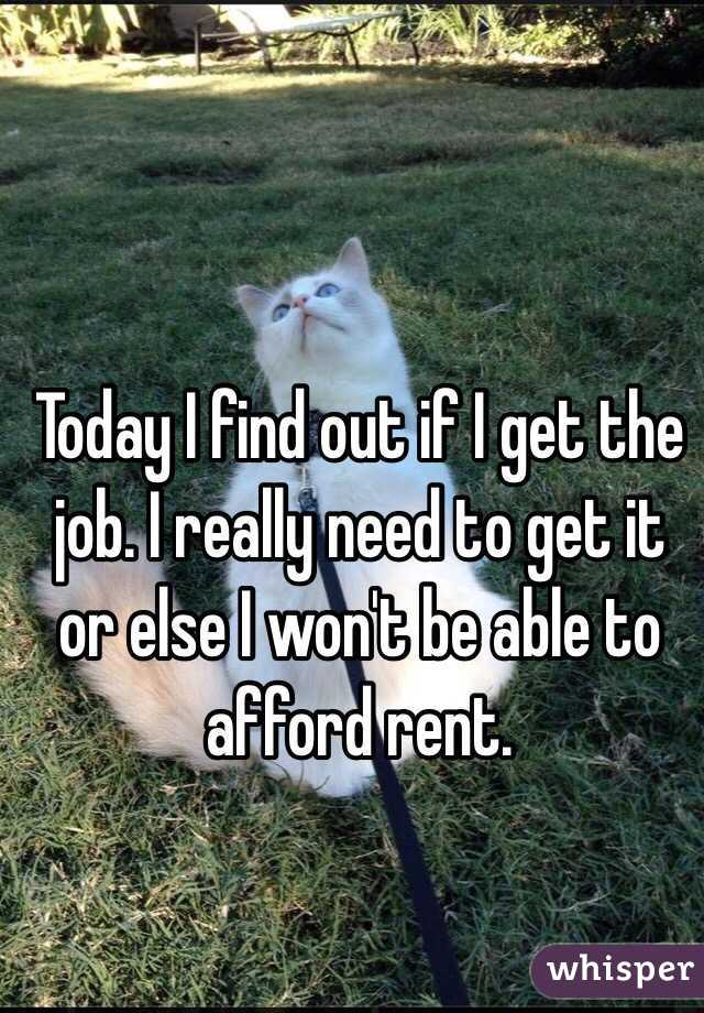 Today I find out if I get the job. I really need to get it or else I won't be able to afford rent.