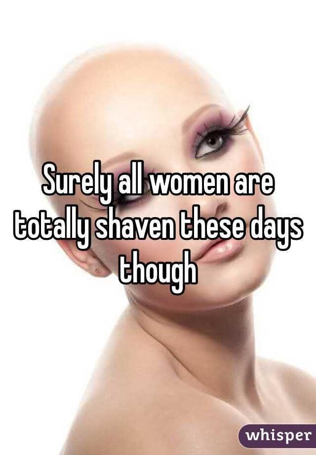 Surely all women are totally shaven these days though