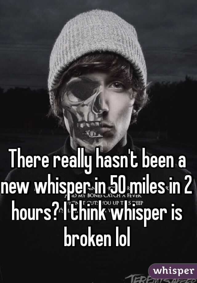 There really hasn't been a new whisper in 50 miles in 2 hours? I think whisper is broken lol