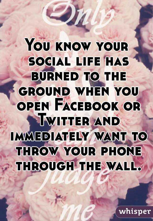 You know your social life has burned to the ground when you open Facebook or Twitter and immediately want to throw your phone through the wall.