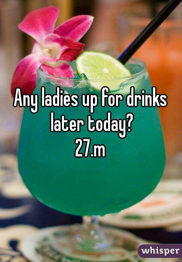 Any ladies up for drinks later today? 27.m