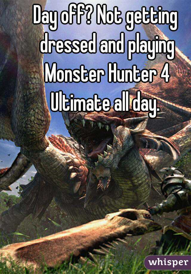 Day off? Not getting dressed and playing Monster Hunter 4 Ultimate all day.