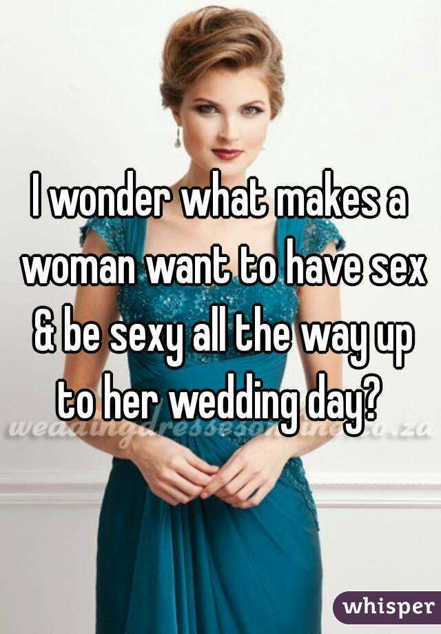 I wonder what makes a woman want to have sex & be sexy all the way up to her wedding day?