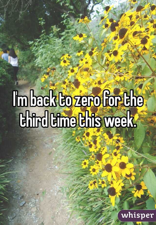 I'm back to zero for the third time this week.