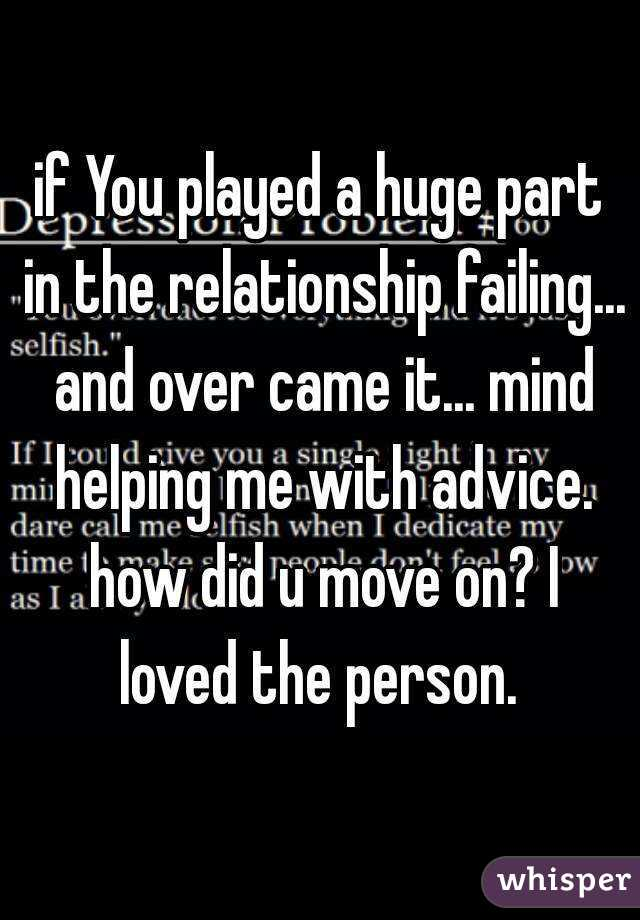 if You played a huge part in the relationship failing... and over came it... mind helping me with advice. how did u move on? I loved the person.
