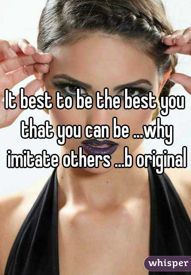 It best to be the best you that you can be ...why imitate others ...b original