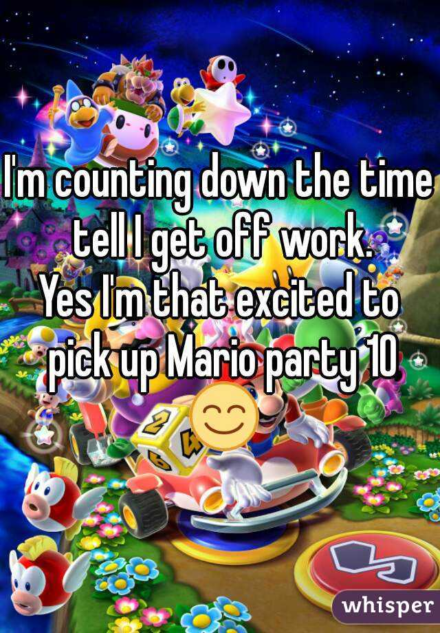 I'm counting down the time tell I get off work. Yes I'm that excited to pick up Mario party 10 😊