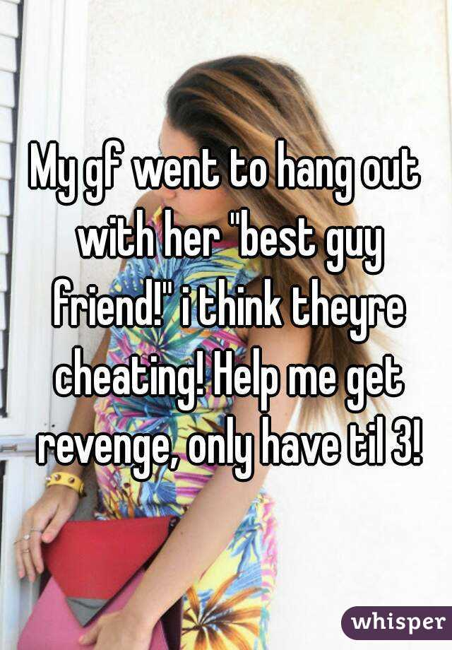 """My gf went to hang out with her """"best guy friend!"""" i think theyre cheating! Help me get revenge, only have til 3!"""