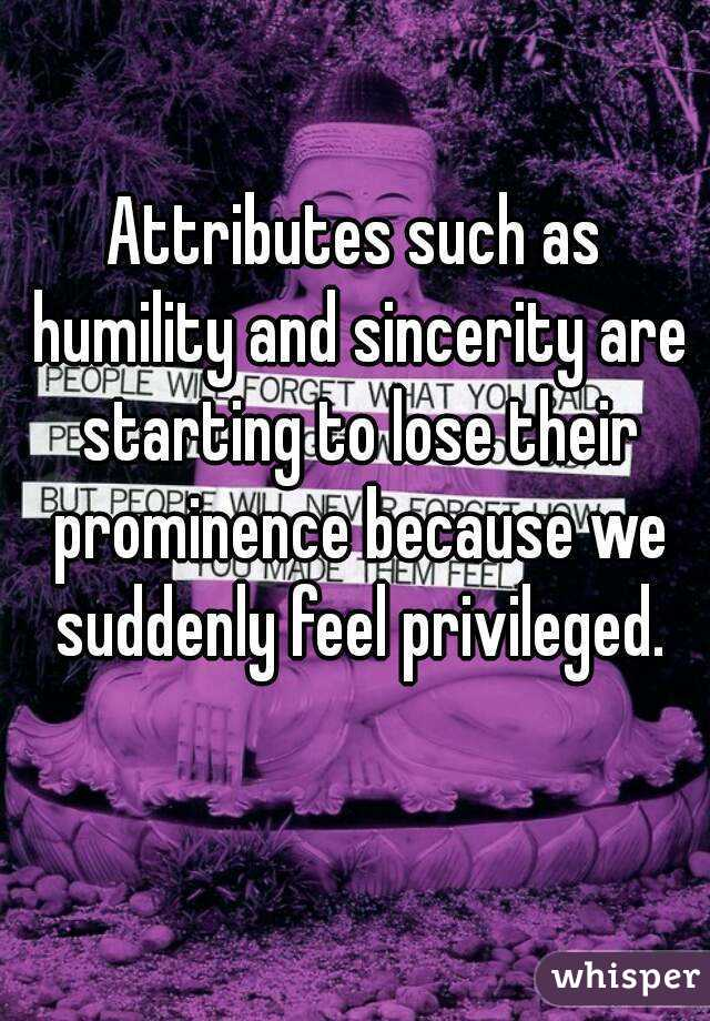 Attributes such as humility and sincerity are starting to lose their prominence because we suddenly feel privileged.