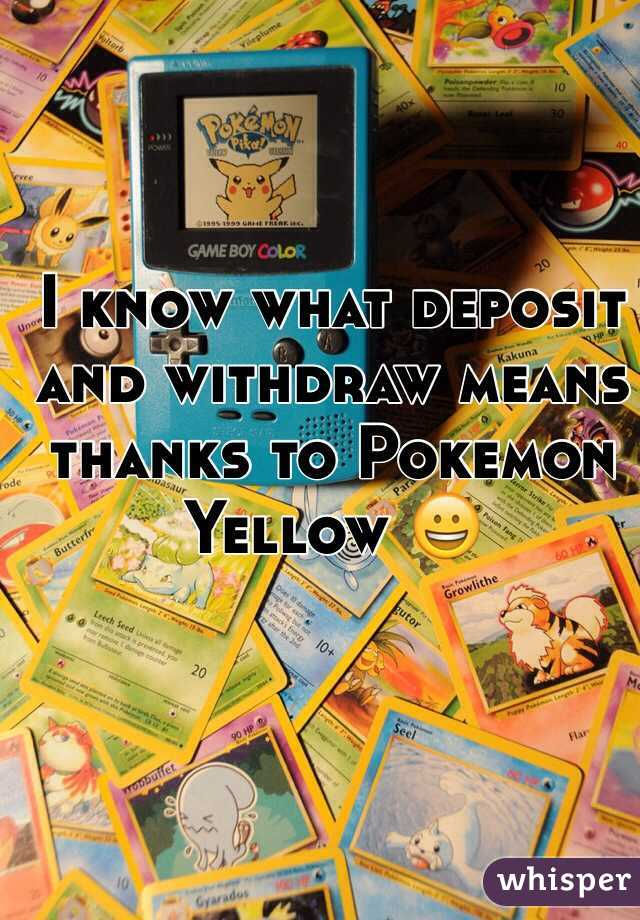 I know what deposit and withdraw means thanks to Pokemon Yellow 😀