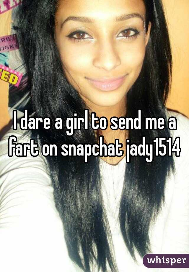 I dare a girl to send me a fart on snapchat jady1514