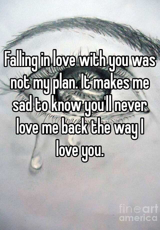 Falling in love with you was not my plan  It makes me sad to