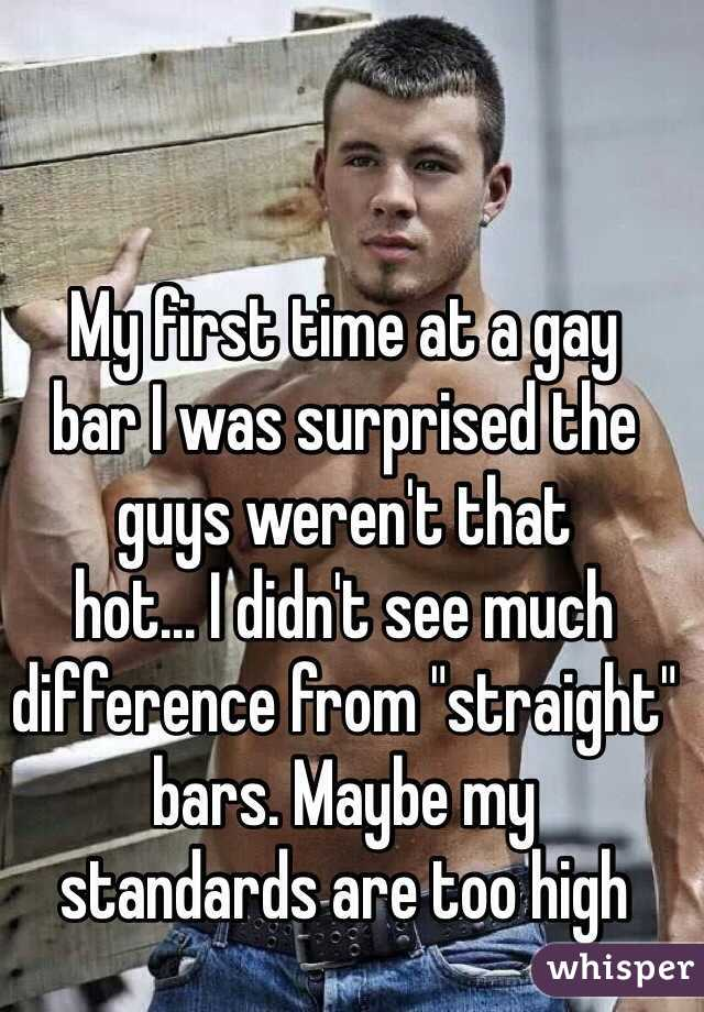 "My first time at a gay  bar I was surprised the guys weren't that  hot... I didn't see much difference from ""straight"" bars. Maybe my  standards are too high"