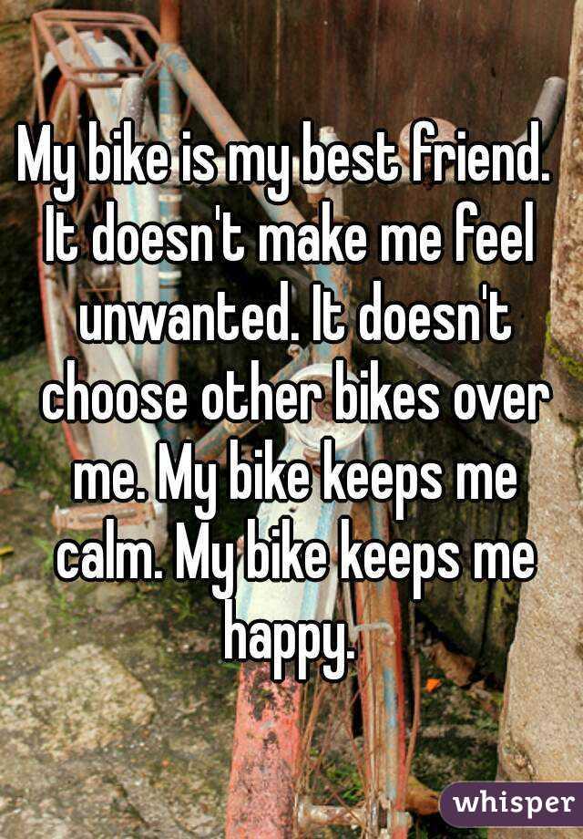 2f908f684a6 My bike is my best friend. It doesn't make me feel unwanted. It doesn't