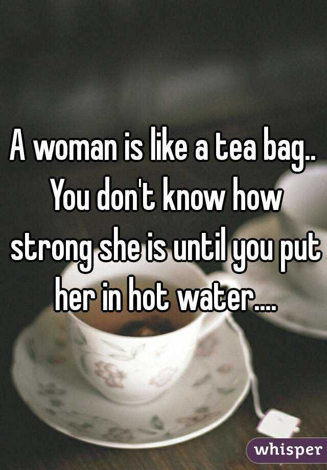A Woman Is Like Tea Bag You Don T Know How Strong She