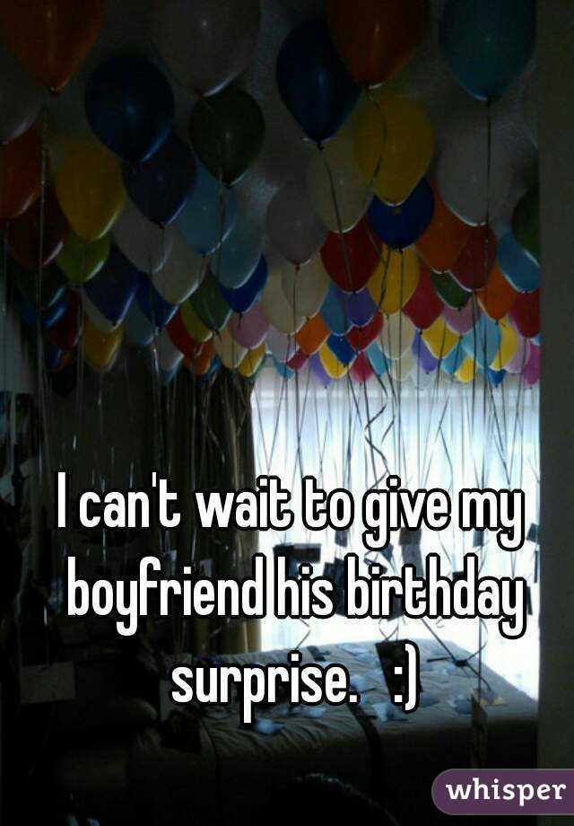 I can 39 t wait to give my boyfriend his birthday surprise for What to gift your boyfriend on his birthday