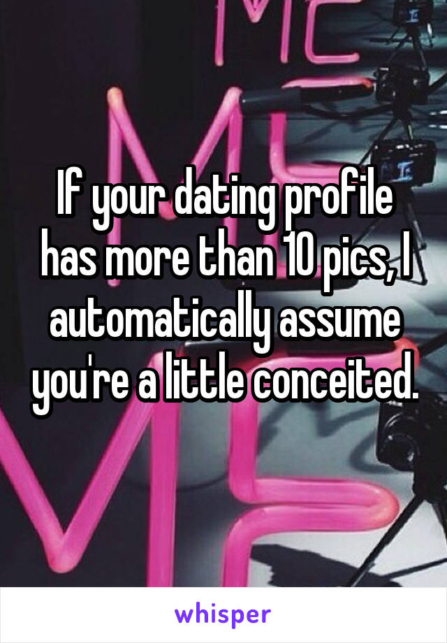 If your dating profile has more than 10 pics, I automatically assume you're a little conceited.