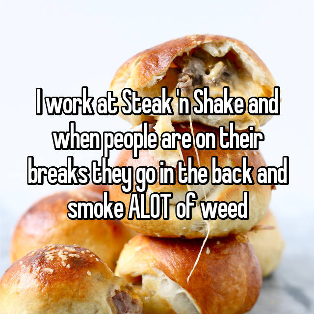 I work at Steak 'n Shake and when people are on their breaks they go in the back and smoke ALOT of weed