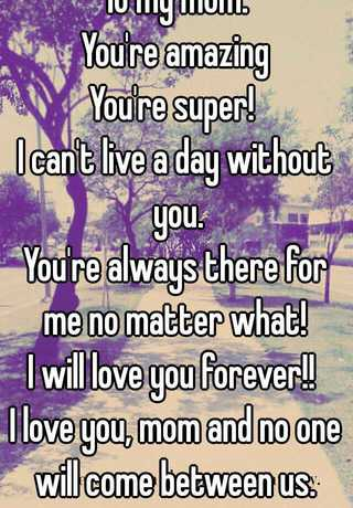 To My Mom You're Amazing You're Super I Can't Live A Day Without Enchanting I Cant Live A Day Without You