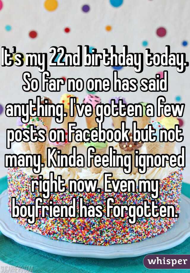 It's my 22nd birthday today  So far no one has said anything