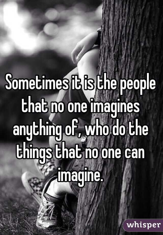 Sometimes it is the people that no one imagines anything of, who do
