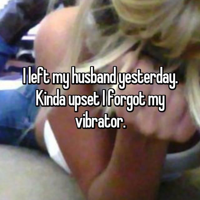 I left my husband yesterday. Kinda upset I forgot my vibrator.