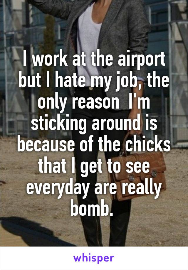 I work at the airport but I hate my job, the only reason  I'm sticking around is because of the chicks that I get to see everyday are really bomb.