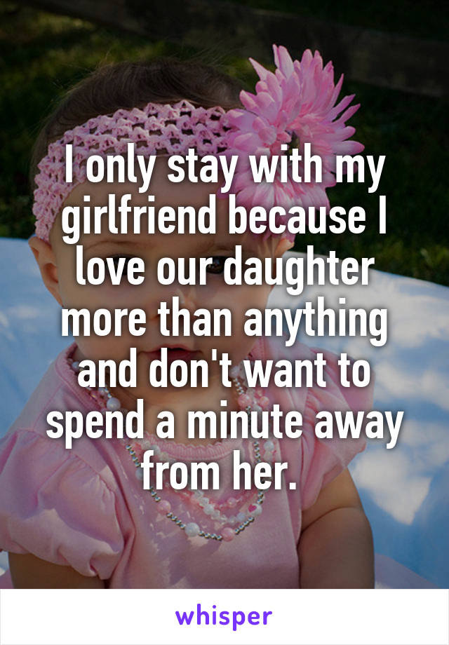 I only stay with my girlfriend because I love our daughter more than anything and don't want to spend a minute away from her.
