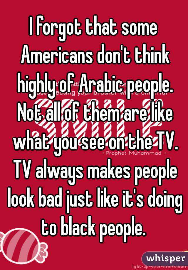 I forgot that some Americans don't think highly of Arabic people. Not all of them are like what you see on the TV. TV always makes people look bad just like it's doing to black people.