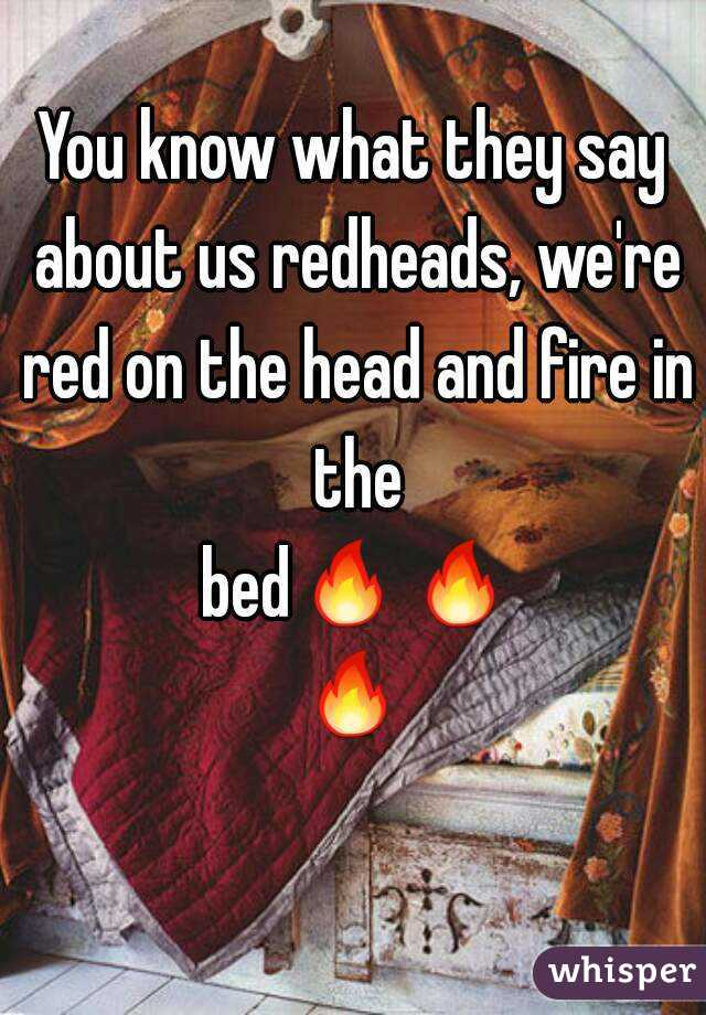 You know what they say about us redheads, we're red on the head and fire in the bed🔥🔥🔥